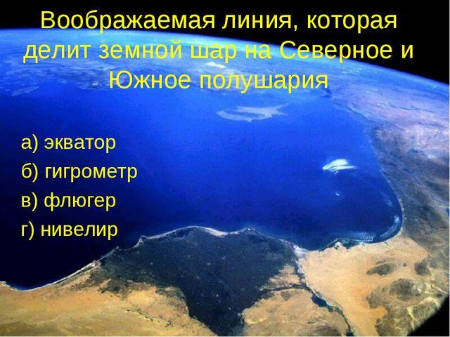 Воображаемая линия, которая делит земной шар на Северное и Южное полушария а)...