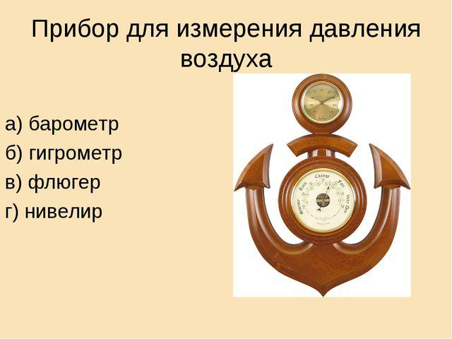 Прибор для измерения давления воздуха а) барометр б) гигрометр в) флюгер г) н...