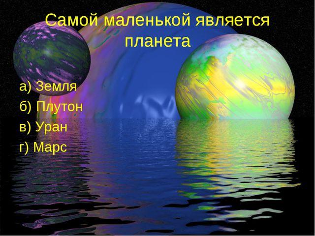 Самой маленькой является планета а) Земля б) Плутон в) Уран г) Марс