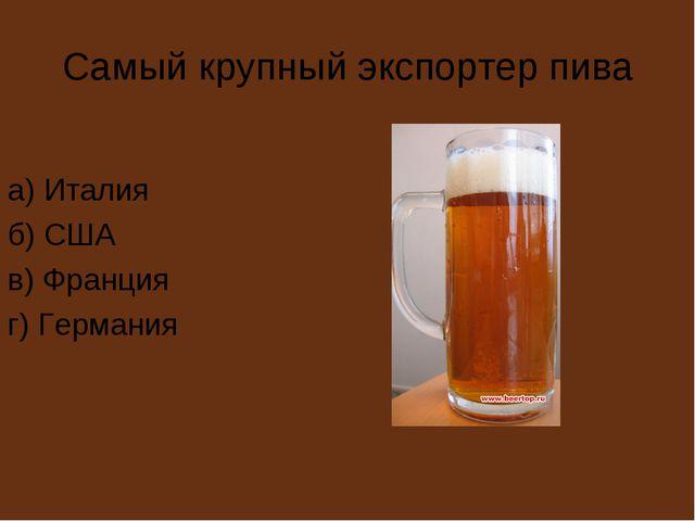Самый крупный экспортер пива а) Италия б) США в) Франция г) Германия