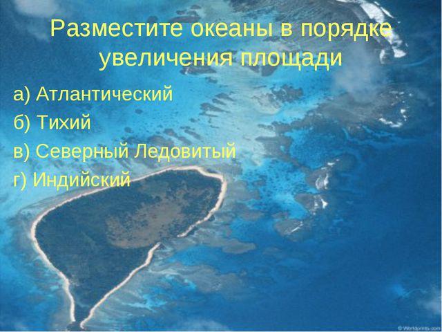 Разместите океаны в порядке увеличения площади а) Атлантический б) Тихий в) С...