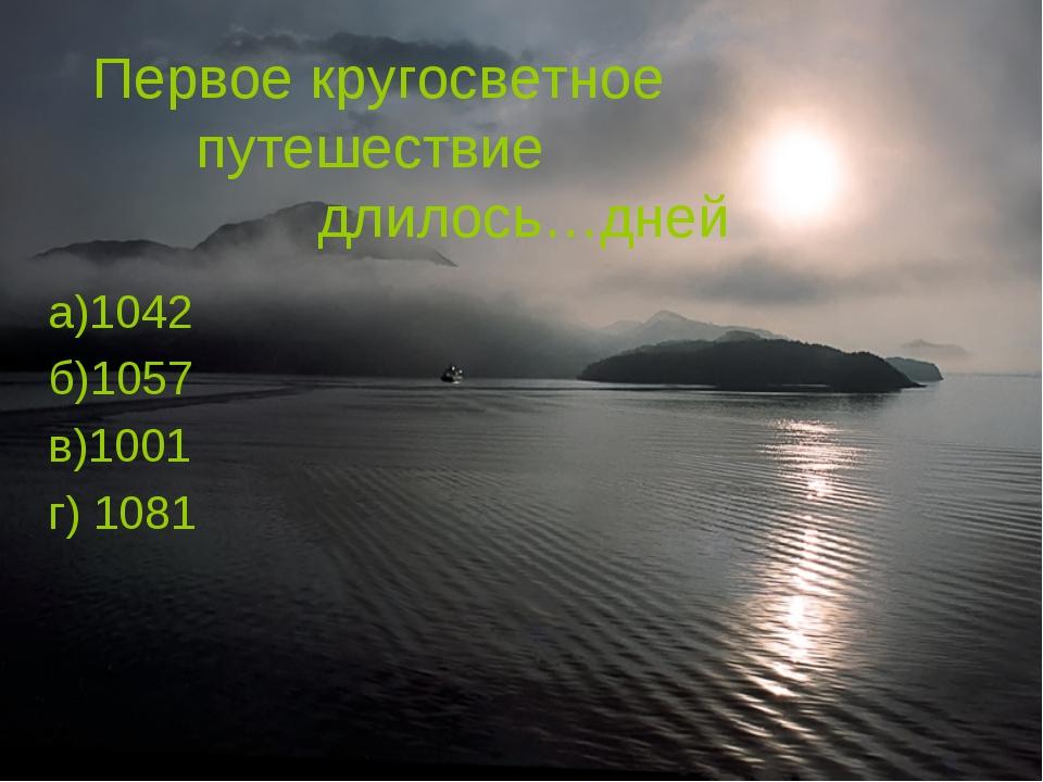 Первое кругосветное путешествие длилось…дней а)1042 б)1057 в)1001 г) 1081