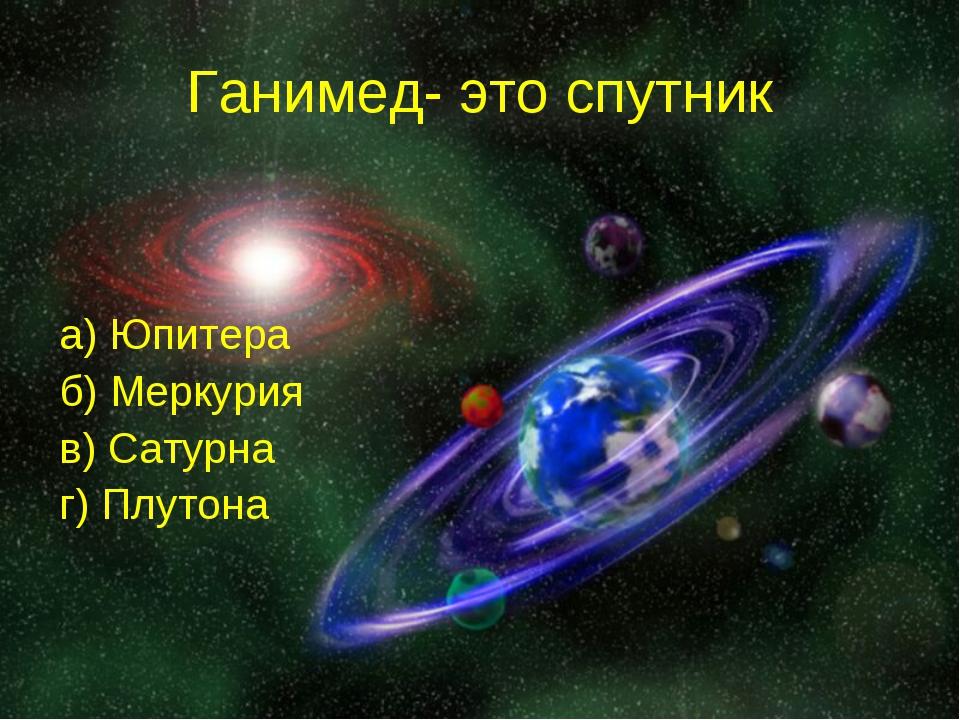 Ганимед- это спутник а) Юпитера б) Меркурия в) Сатурна г) Плутона