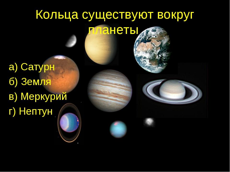 Кольца существуют вокруг планеты а) Сатурн б) Земля в) Меркурий г) Нептун