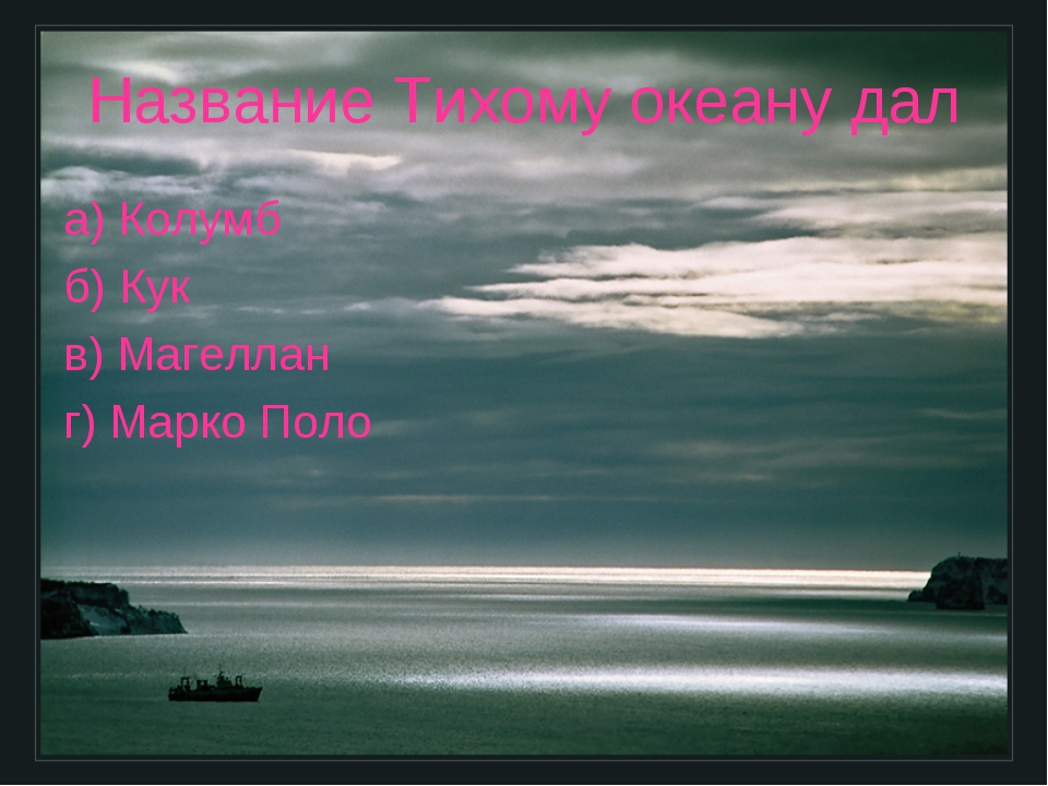 Название Тихому океану дал а) Колумб б) Кук в) Магеллан г) Марко Поло