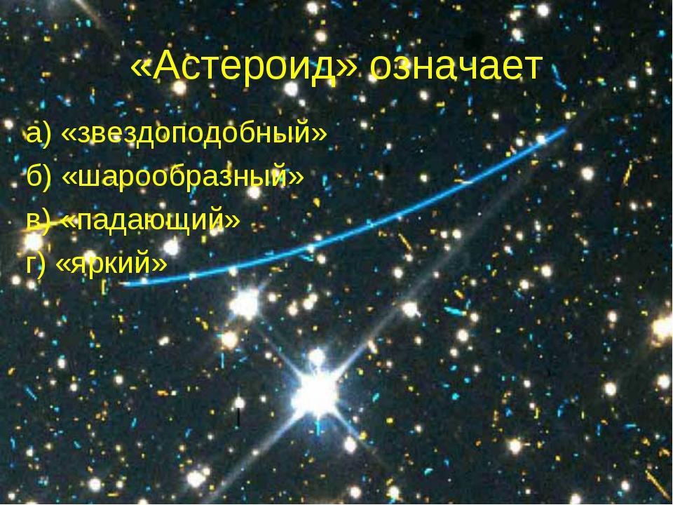 «Астероид» означает а) «звездоподобный» б) «шарообразный» в) «падающий» г) «я...