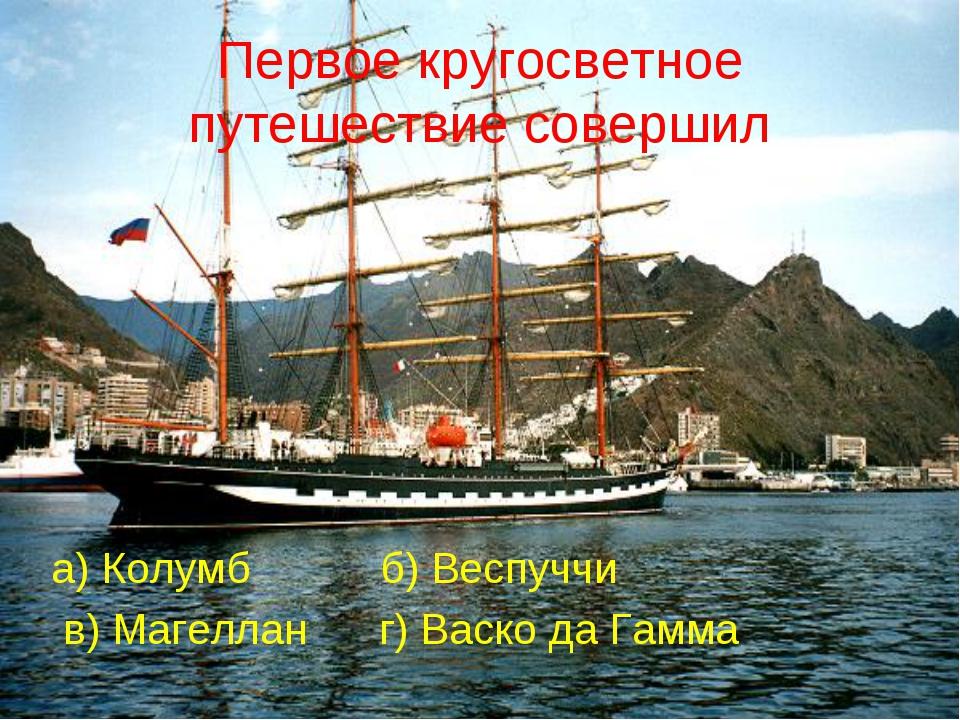 Первое кругосветное путешествие совершил а) Колумб б) Веспуччи в) Магеллан г)...