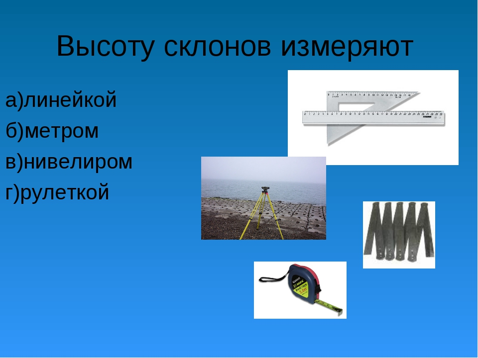 Высоту склонов измеряют а)линейкой б)метром в)нивелиром г)рулеткой
