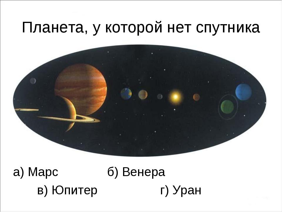 Планета, у которой нет спутника а) Марс б) Венера в) Юпитер г) Уран