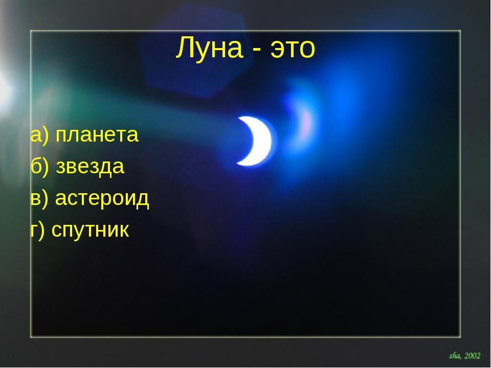 Луна - это а) планета б) звезда в) астероид г) спутник