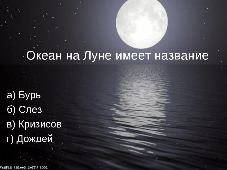 Океан на Луне имеет название а) Бурь б) Слез в) Кризисов г) Дождей