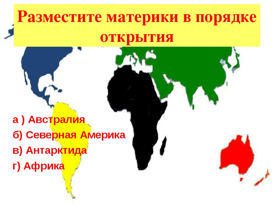 Разместите материки в порядке открытия а ) Австралия б) Северная Америка в) А...