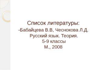 Список литературы: -Бабайцева В.В, Чеснокова Л.Д. Русский язык. Теория. 5-9 к