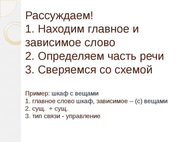Рассуждаем! 1. Находим главное и зависимое слово 2. Определяем часть речи 3....