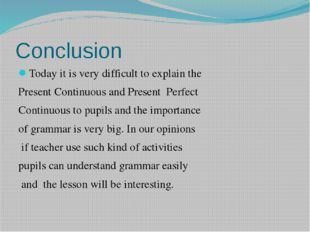 Conclusion Today it is very difficult to explain the Present Continuous and P