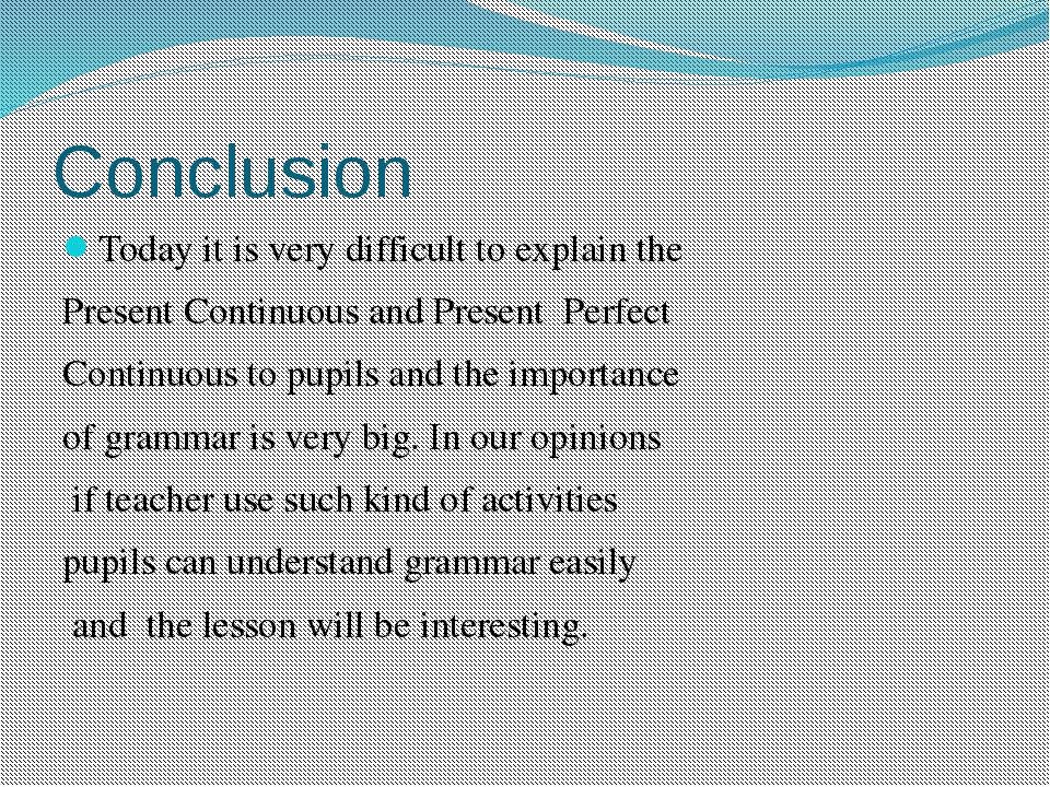 Conclusion Today it is very difficult to explain the Present Continuous and P...