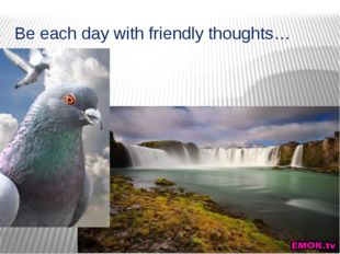 Be each day with friendly thoughts…