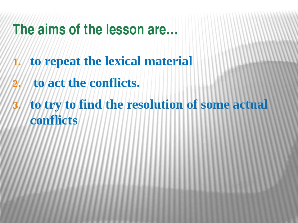 The aims of the lesson are… to repeat the lexical material to act the conflic...