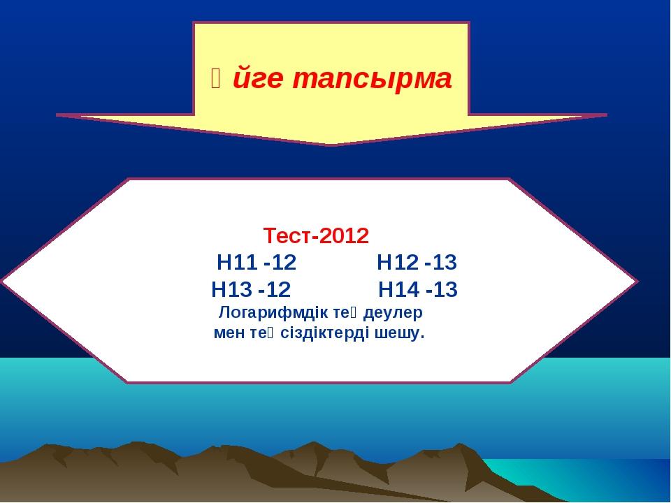Тест-2012 Н11 -12 Н12 -13 Н13 -12 Н14 -13 Логарифмдік теңдеулер мен теңсізді...