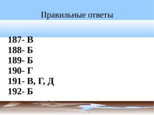 Правильные ответы 187- В 188- Б 189- Б 190- Г 191- В, Г, Д 192- Б