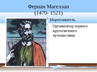 Фернан Магеллан (1470- 1521) Мореплаватель. Организатор первого кругосветного