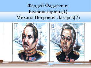 Фаддей Фаддеевич Беллинсгаузен (1) Михаил Петрович Лазарев(2)