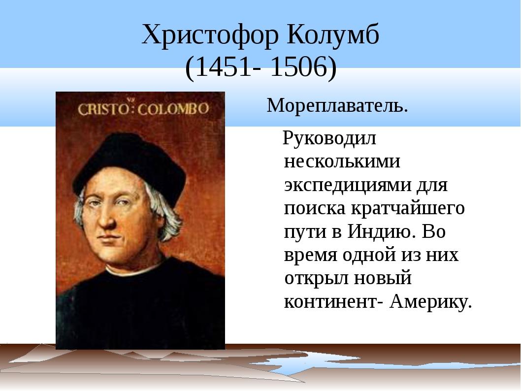 Христофор Колумб (1451- 1506) Мореплаватель. Руководил несколькими экспедиция...