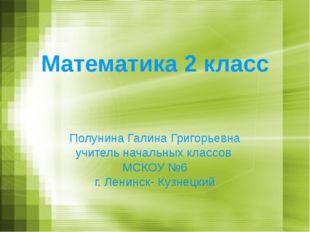 Математика 2 класс Полунина Галина Григорьевна учитель начальных классов МСКО