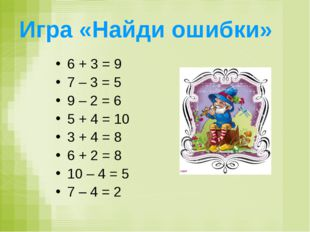 Игра «Найди ошибки» 6 + 3 = 9 7 – 3 = 5 9 – 2 = 6 5 + 4 = 10 3 + 4 = 8 6 + 2