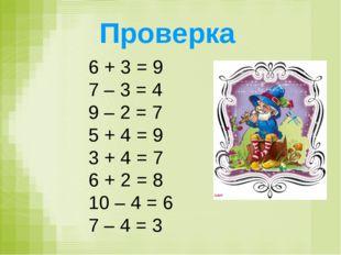 Проверка 6 + 3 = 9 7 – 3 = 4 9 – 2 = 7 5 + 4 = 9 3 + 4 = 7 6 + 2 = 8 10 – 4