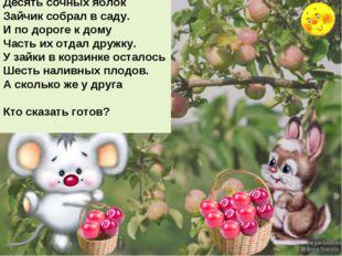 Десять сочных яблок Зайчик собрал в саду. И по дороге к дому Часть их отдал д