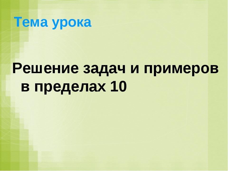 Тема урока Решение задач и примеров в пределах 10