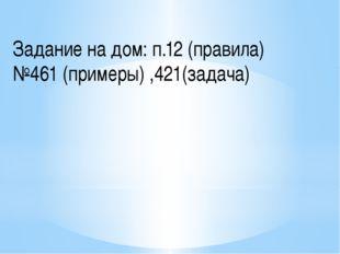 Задание на дом: п.12 (правила) №461 (примеры) ,421(задача)