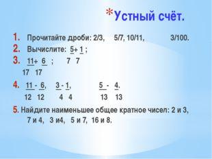 Устный счёт. Прочитайте дроби: 2/3, 5/7, 10/11, 3/100. Вычислите: 5+ 1 ; 11+