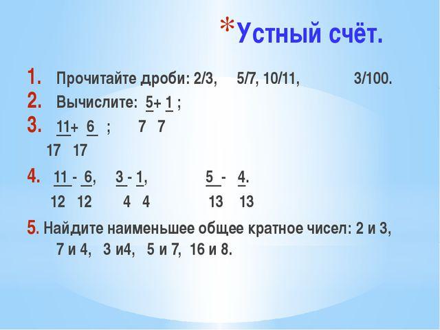Устный счёт. Прочитайте дроби: 2/3, 5/7, 10/11, 3/100. Вычислите: 5+ 1 ; 11+...