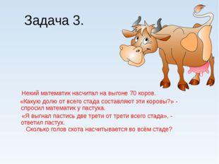 Задача 3. Некий математик насчитал на выгоне 70 коров. «Какую долю от всего с