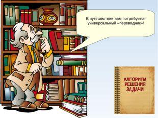 В путешествии нам потребуется универсальный «переводчик»!