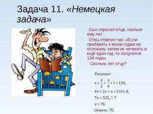 Задача 11. «Немецкая задача» Сын спросил отца, сколько ему лет. Отец ответил