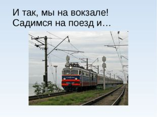 И так, мы на вокзале! Садимся на поезд и…