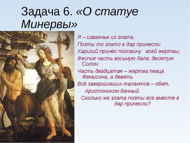Задача 6. «О статуе Минервы» Я – изваянье из злата. Поэты то злато в дар прин...