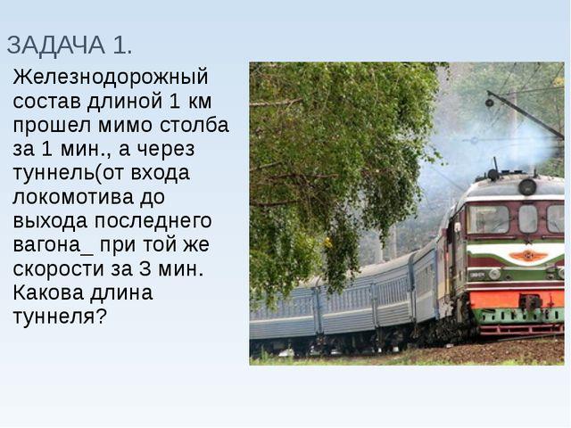 ЗАДАЧА 1. Железнодорожный состав длиной 1 км прошел мимо столба за 1 мин., а...