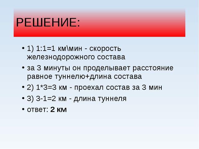 РЕШЕНИЕ: 1) 1:1=1 км\мин - скорость железнодорожного состава за 3 минуты он п...