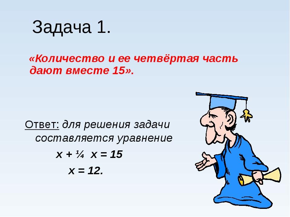 Задача 1. «Количество и ее четвёртая часть дают вместе 15». Ответ: для решени...