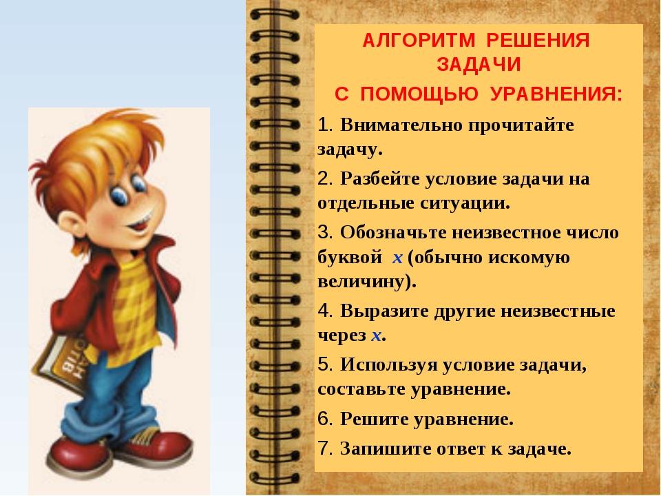 АЛГОРИТМ РЕШЕНИЯ ЗАДАЧИ С ПОМОЩЬЮ УРАВНЕНИЯ: 1. Внимательно прочитайте задачу...