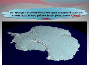 Антарктида – огромный участок суши, покрытый толстым слоем льда. В этом район