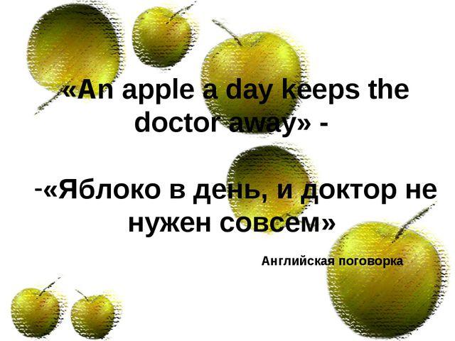 «An apple a day keeps the doctor away» - «Яблоко в день, и доктор не нужен со...
