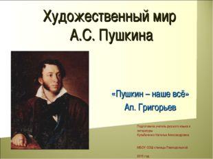 Художественный мир А.С. Пушкина «Пушкин – наше всё» Ап. Григорьев Подготовила