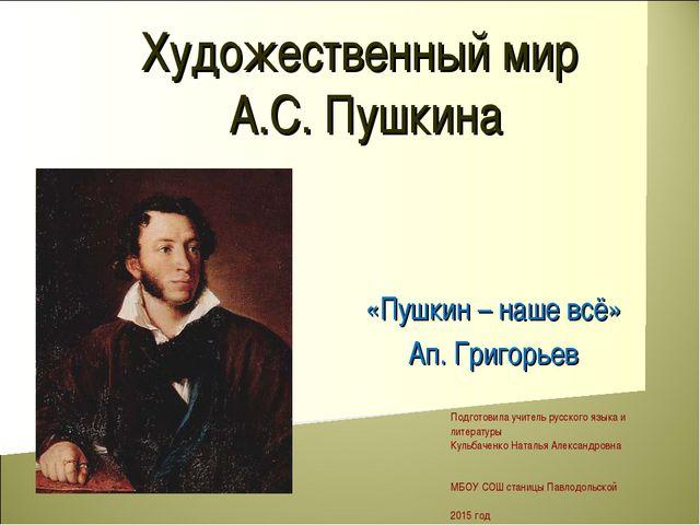 Художественный мир А.С. Пушкина «Пушкин – наше всё» Ап. Григорьев Подготовила...