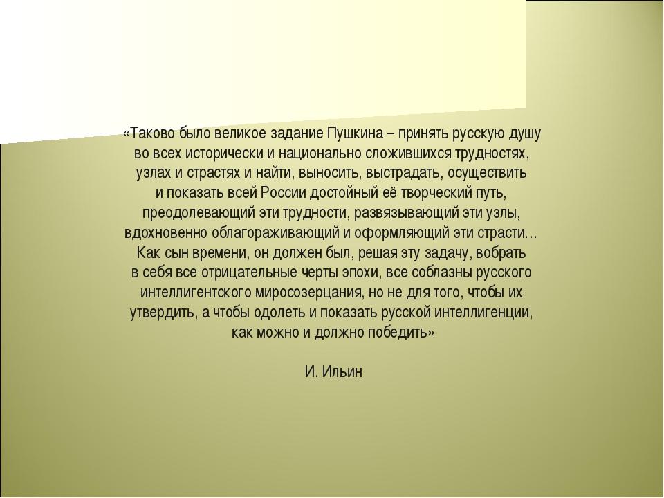 «Таково было великое задание Пушкина – принять русскую душу во всех историчес...