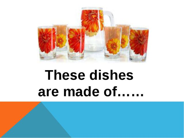 These dishes are made of……